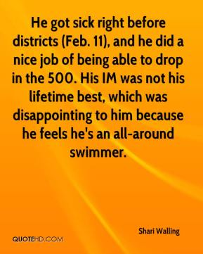 Shari Walling  - He got sick right before districts (Feb. 11), and he did a nice job of being able to drop in the 500. His IM was not his lifetime best, which was disappointing to him because he feels he's an all-around swimmer.
