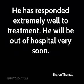 Sharon Thomas  - He has responded extremely well to treatment. He will be out of hospital very soon.