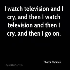 Sharon Thomas  - I watch television and I cry, and then I watch television and then I cry, and then I go on.