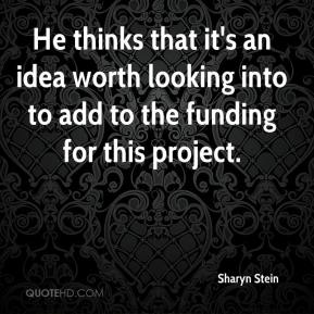 Sharyn Stein  - He thinks that it's an idea worth looking into to add to the funding for this project.