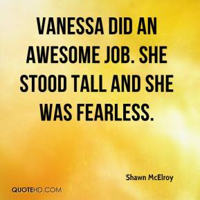 Shawn McElroy  - Vanessa did an awesome job. She stood tall and she was fearless.