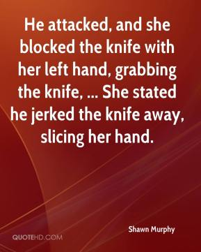 Shawn Murphy  - He attacked, and she blocked the knife with her left hand, grabbing the knife, ... She stated he jerked the knife away, slicing her hand.