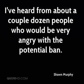Shawn Murphy  - I've heard from about a couple dozen people who would be very angry with the potential ban.