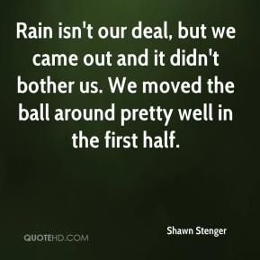 Shawn Stenger  - Rain isn't our deal, but we came out and it didn't bother us. We moved the ball around pretty well in the first half.