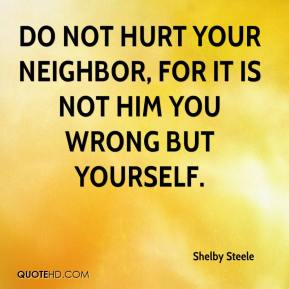Shelby Steele  - Do not hurt your neighbor, for it is not him you wrong but yourself.
