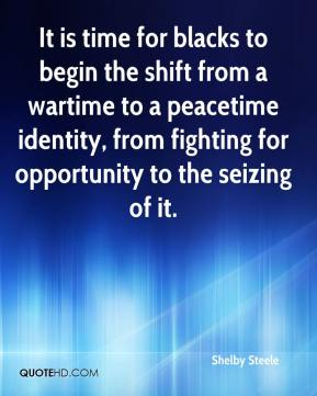 Shelby Steele  - It is time for blacks to begin the shift from a wartime to a peacetime identity, from fighting for opportunity to the seizing of it.