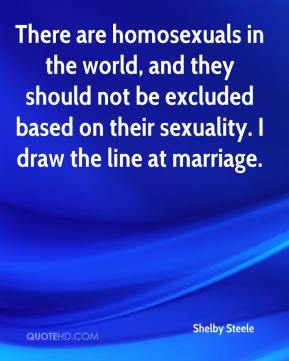 Shelby Steele  - There are homosexuals in the world, and they should not be excluded based on their sexuality. I draw the line at marriage.