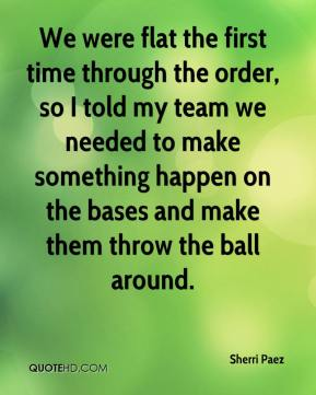 Sherri Paez  - We were flat the first time through the order, so I told my team we needed to make something happen on the bases and make them throw the ball around.