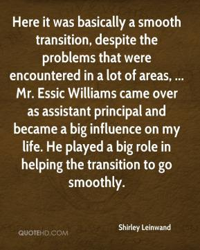 Here it was basically a smooth transition, despite the problems that were encountered in a lot of areas, ... Mr. Essic Williams came over as assistant principal and became a big influence on my life. He played a big role in helping the transition to go smoothly.