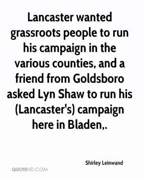 Shirley Leinwand  - Lancaster wanted grassroots people to run his campaign in the various counties, and a friend from Goldsboro asked Lyn Shaw to run his (Lancaster's) campaign here in Bladen.