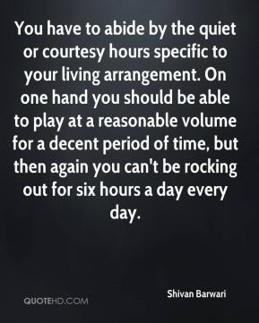 Shivan Barwari  - You have to abide by the quiet or courtesy hours specific to your living arrangement. On one hand you should be able to play at a reasonable volume for a decent period of time, but then again you can't be rocking out for six hours a day every day.
