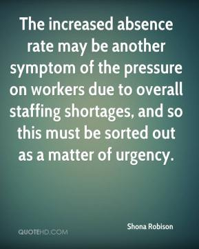 Shona Robison  - The increased absence rate may be another symptom of the pressure on workers due to overall staffing shortages, and so this must be sorted out as a matter of urgency.