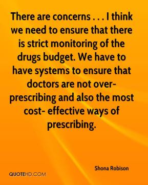 There are concerns . . . I think we need to ensure that there is strict monitoring of the drugs budget. We have to have systems to ensure that doctors are not over-prescribing and also the most cost- effective ways of prescribing.