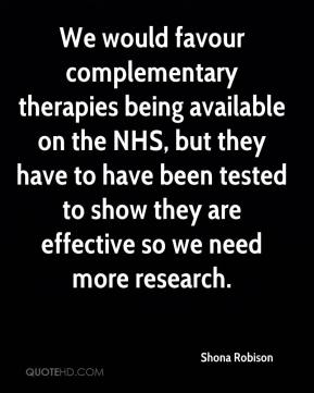 Shona Robison  - We would favour complementary therapies being available on the NHS, but they have to have been tested to show they are effective so we need more research.