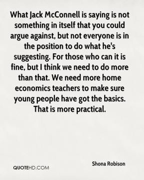 What Jack McConnell is saying is not something in itself that you could argue against, but not everyone is in the position to do what he's suggesting. For those who can it is fine, but I think we need to do more than that. We need more home economics teachers to make sure young people have got the basics. That is more practical.
