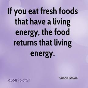 Simon Brown  - If you eat fresh foods that have a living energy, the food returns that living energy.