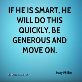Stacy Phillips  - If he is smart, he will do this quickly, be generous and move on.