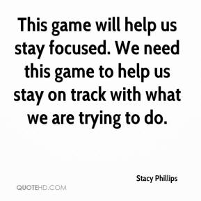 Stacy Phillips  - This game will help us stay focused. We need this game to help us stay on track with what we are trying to do.