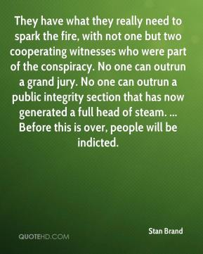 Stan Brand  - They have what they really need to spark the fire, with not one but two cooperating witnesses who were part of the conspiracy. No one can outrun a grand jury. No one can outrun a public integrity section that has now generated a full head of steam. ... Before this is over, people will be indicted.