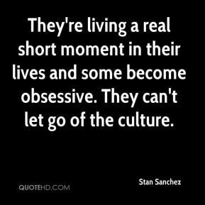 Stan Sanchez  - They're living a real short moment in their lives and some become obsessive. They can't let go of the culture.