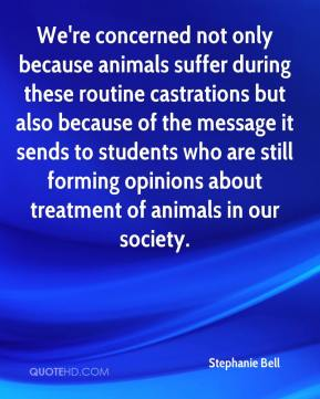 Stephanie Bell  - We're concerned not only because animals suffer during these routine castrations but also because of the message it sends to students who are still forming opinions about treatment of animals in our society.