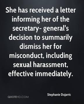 Stephanie Dujarric  - She has received a letter informing her of the secretary- general's decision to summarily dismiss her for misconduct, including sexual harassment, effective immediately.