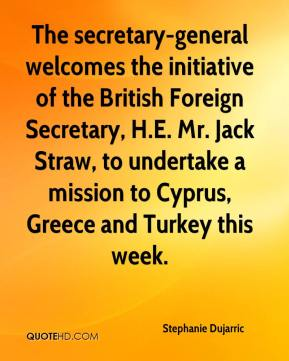 Stephanie Dujarric  - The secretary-general welcomes the initiative of the British Foreign Secretary, H.E. Mr. Jack Straw, to undertake a mission to Cyprus, Greece and Turkey this week.