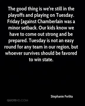 The good thing is we're still in the playoffs and playing on Tuesday. Friday [against Chamberlain was a minor setback. Our kids know we have to come out strong and be prepared. Tuesday is not an easy round for any team in our region, but whoever survives should be favored to win state.