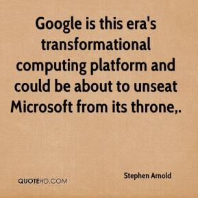 Stephen Arnold  - Google is this era's transformational computing platform and could be about to unseat Microsoft from its throne.