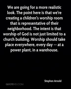 Stephen Arnold  - We are going for a more realistic look. The point here is that we're creating a children's worship room that is representative of their neighborhood. The intent is that worship of God is not just limited to a church building. Worship should take place everywhere, every day -- at a power plant, in a warehouse.