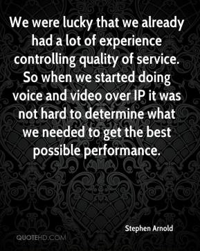 Stephen Arnold  - We were lucky that we already had a lot of experience controlling quality of service. So when we started doing voice and video over IP it was not hard to determine what we needed to get the best possible performance.