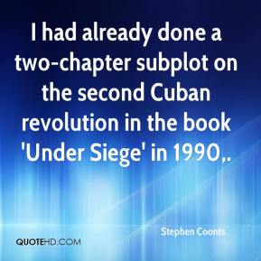 Stephen Coonts  - I had already done a two-chapter subplot on the second Cuban revolution in the book 'Under Siege' in 1990.