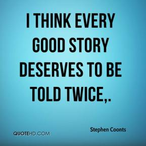 I think every good story deserves to be told twice.