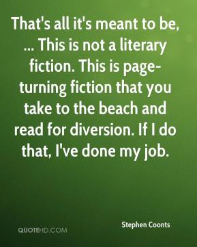 Stephen Coonts  - That's all it's meant to be, ... This is not a literary fiction. This is page-turning fiction that you take to the beach and read for diversion. If I do that, I've done my job.