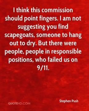 Stephen Push  - I think this commission should point fingers. I am not suggesting you find scapegoats, someone to hang out to dry. But there were people, people in responsible positions, who failed us on 9/11.