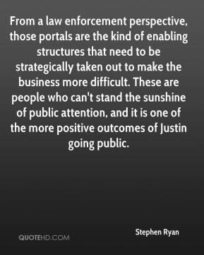 Stephen Ryan  - From a law enforcement perspective, those portals are the kind of enabling structures that need to be strategically taken out to make the business more difficult. These are people who can't stand the sunshine of public attention, and it is one of the more positive outcomes of Justin going public.