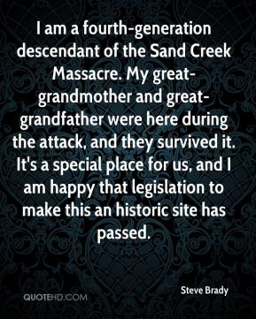 Steve Brady  - I am a fourth-generation descendant of the Sand Creek Massacre. My great-grandmother and great-grandfather were here during the attack, and they survived it. It's a special place for us, and I am happy that legislation to make this an historic site has passed.
