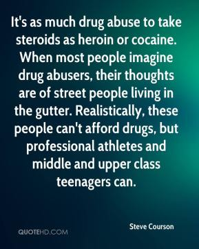 Steve Courson  - It's as much drug abuse to take steroids as heroin or cocaine. When most people imagine drug abusers, their thoughts are of street people living in the gutter. Realistically, these people can't afford drugs, but professional athletes and middle and upper class teenagers can.