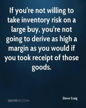 Steve Craig  - If you're not willing to take inventory risk on a large buy, you're not going to derive as high a margin as you would if you took receipt of those goods.