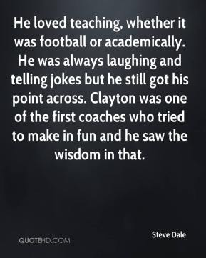 He loved teaching, whether it was football or academically. He was always laughing and telling jokes but he still got his point across. Clayton was one of the first coaches who tried to make in fun and he saw the wisdom in that.