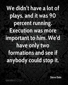 We didn't have a lot of plays, and it was 90 percent running. Execution was more important to him. We'd have only two formations and see if anybody could stop it.