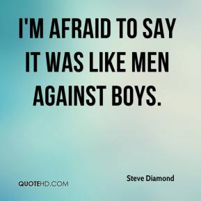 Steve Diamond  - I'm afraid to say it was like men against boys.