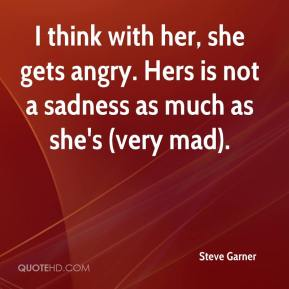 Steve Garner  - I think with her, she gets angry. Hers is not a sadness as much as she's (very mad).