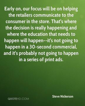 Early on, our focus will be on helping the retailers communicate to the consumer in the store. That's where the decision is really happening and where the education that needs to happen will happen--it's not going to happen in a 30-second commercial, and it's probably not going to happen in a series of print ads.