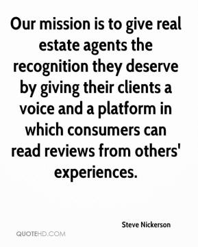 Steve Nickerson  - Our mission is to give real estate agents the recognition they deserve by giving their clients a voice and a platform in which consumers can read reviews from others' experiences.