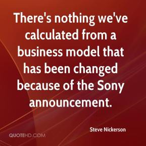 Steve Nickerson  - There's nothing we've calculated from a business model that has been changed because of the Sony announcement.