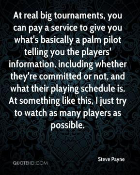 Steve Payne  - At real big tournaments, you can pay a service to give you what's basically a palm pilot telling you the players' information, including whether they're committed or not, and what their playing schedule is. At something like this, I just try to watch as many players as possible.