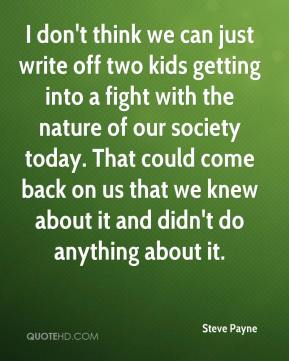 Steve Payne  - I don't think we can just write off two kids getting into a fight with the nature of our society today. That could come back on us that we knew about it and didn't do anything about it.