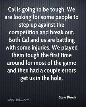 Steve Rianda  - Cal is going to be tough. We are looking for some people to step up against the competition and break out. Both Cal and us are battling with some injuries. We played them tough the first time around for most of the game and then had a couple errors get us in the hole.