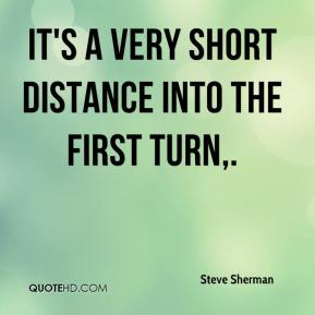 Steve Sherman  - It's a very short distance into the first turn.